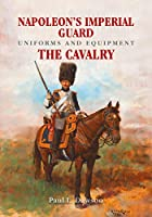 Napoleon's Imperial Guard Uniforms and Equipment: The Cavalry