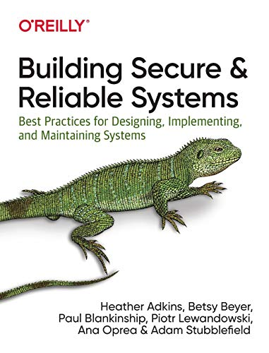 Building Secure and Reliable Systems: Best Practices for Designing, Implementing, and Maintaining Systems