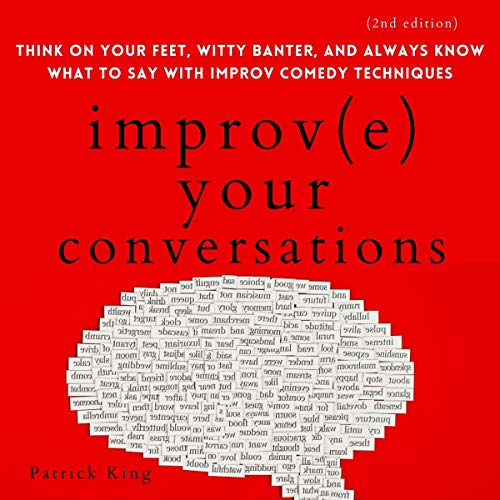 Improve Your Conversations: Think on Your Feet, Witty Banter, and Always Know What to Say with Improv Comedy Techniques (2nd Edition) cover art