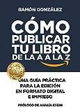 Cómo publicar tu libro de la A a la Z: Una guía práctica para la edición en formato digital e impreso