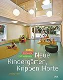 Neue Kindergärten, Krippen, Horte: Neubau – Umnutzung – Freiraumplanung - Bettina Rühm