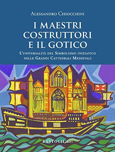 I maestri costruttori e il gotico. L'universalità del simbolismo iniziatico nelle grandi cattedrali medievali. Nuova ediz.