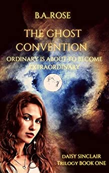 The Ghost Convention ( A Daisy Sinclair Trilogy) Book One: B.A. ROSE by [B.A. Rose]