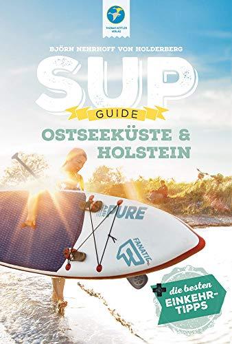 SUP-GUIDE Ostseeküste & Holstein: 15 SUP-Spots (Stand Up-Paddling) + die besten Einkehrtipps: 15 SUP-Spots + die besten Einkehrtipps (SUP-Guide: Stand Up Paddling Reiseführer)