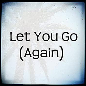 Let You Go (Again)