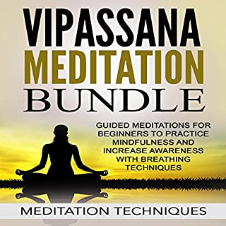 Vipassana Meditation Bundle     Guided Meditations for Beginners to Practice Mindfulness and Increase Awareness with Breathing Techniques              By:                                                                                                                                 Meditation Techniques                               Narrated by:                                                                                                                                 Meditation Techniques                      Length: 7 hrs     43 ratings     Overall 4.3