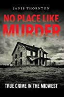 No Place Like Murder: True Crime in the Midwest