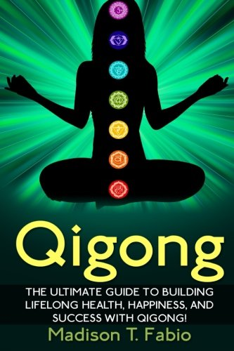 Qigong: Build Lifelong Health, Discover Success, and Create the Ultimate Happiness through the Ancient Chinese Ritual of Qigong (Qigong - Meridian ... Healing - Qigong Benefits - Qigong Healing)