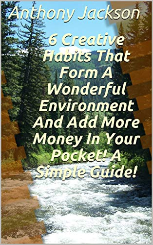 6 Creative Habits That Form A Wonderful Environment And Add More Money In Your Pocket! A Simple Guide! (English Edition)