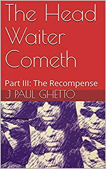 The Head Waiter Cometh: Part III: The Recompense by [J Paul Ghetto]