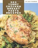 303 Yummy Chicken Breast Pasta Recipes: A Yummy Chicken Breast Pasta Cookbook You Will Need