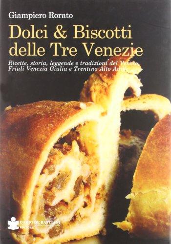 Dolci & biscotti delle tre Venezie. Ricette, storia, leggende e tradizioni del Veneto, Friuli Venezia Giulia e Trentino Alto Adige