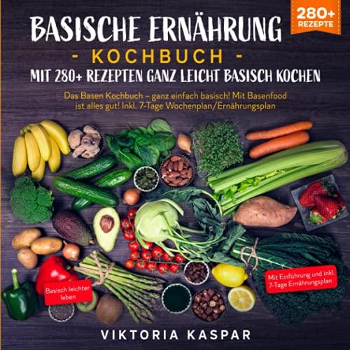 Basische Ernährung Kochbuch – Mit 280+ Rezepten ganz leicht basisch kochen: Das Basen Kochbuch – ganz einfach basisch! Mit Basenfood ist alles gut! Inkl. 7-Tage Wochenplan/Ernährungsplan