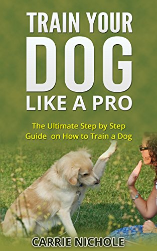 Dog Training Train Your Dog Like A Pro The Ultimate Step By Step Guide On How To Train A Dog In Obedience Puppy Training Pet Training Book Dog Taining Training Books How