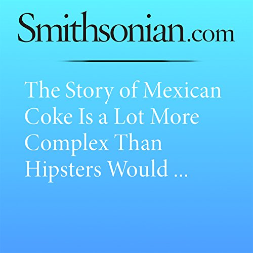 The Story of Mexican Coke Is a Lot More Complex Than Hipsters Would Like to Admit audiobook cover art