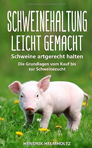 Schweinehaltung leicht gemacht: Schweine artgerecht halten - Die Grundlagen vom Kauf bis zur Schweinezucht