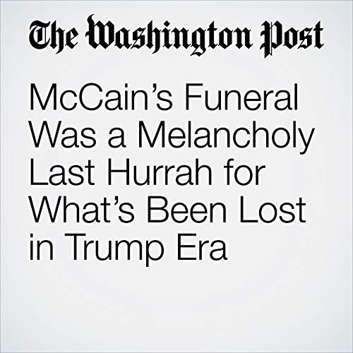 McCain's Funeral Was a Melancholy Last Hurrah for What's Been Lost in Trump Era audiobook cover art