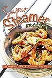 Super Steamer Recipes: A Complete Cookbook of Steamer Dish Ideas!