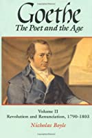 Goethe the Poet and the Age: Revolution and Renunciation (1790-1803) (GOETHE, THE POET OF THE AGE)