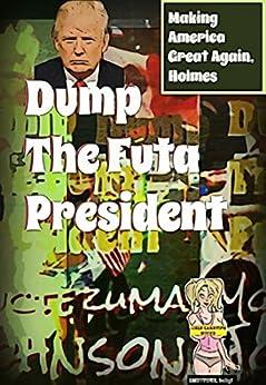 Dump the Futa President: Making America Great Again, Holmes (Presidential Politics, Current Events, Satire, Candidates, Alpha Billionaire, Alien, Futa) by [Moctezuma Johnson, SPANKable Productions]