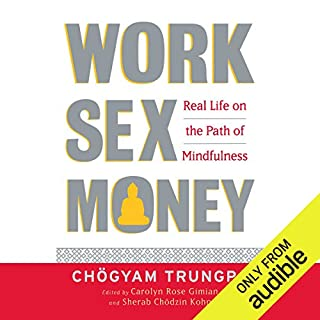 Work, Sex, and Money     Real Life on the Path of Mindfulness              By:                                                                                                                                 Chögyam Trungpa,                                                                                        Carolyn Rose Gimian (editor),                                                                                        Sherab Chödzin Kohn (editor)                               Narrated by:                                                                                                                                 Graeme Malcolm                      Length: 7 hrs and 21 mins     7 ratings     Overall 4.9