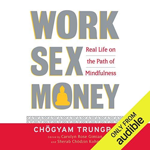 Work, Sex, and Money     Real Life on the Path of Mindfulness              By:                                                                                                                                 Chögyam Trungpa,                                                                                        Carolyn Rose Gimian (editor),                                                                                        Sherab Chödzin Kohn (editor)                               Narrated by:                                                                                                                                 Graeme Malcolm                      Length: 7 hrs and 21 mins     8 ratings     Overall 4.8