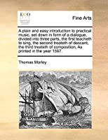 A Plain and Easy Introduction to Practical Music, Set Down in Form of a Dialogue, Divided Into Three Parts, the First Teacheth to Sing, the Second Treateth of Descant, the Third Treateth of Composition, as Printed in the Year 1597.