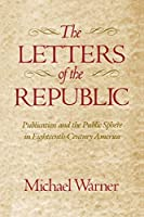 The Letters of the Republic: Publication and the Public Sphere in Eighteenth-Century America