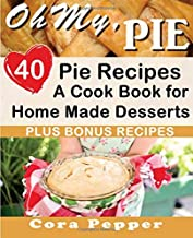 Oh My, Pie: 40 Pie Recipes, A Cook Book for Home Made Desserts