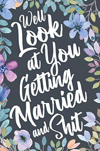 Well Look At You Getting Married and Shit: Funny Sarcastic Wedding Engagement Gag Gift Idea. Joke Notebook Journal & Sketch Diary Present for the Newly Engaged.