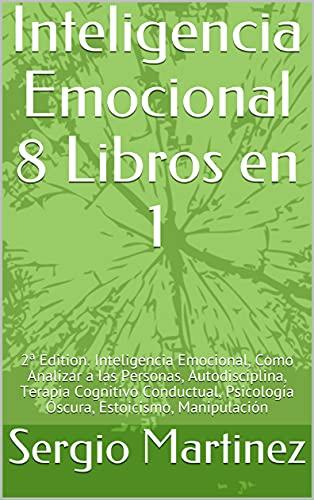 Inteligencia Emocional 8 Libros en 1: Inteligencia Emocional, Como Analizar a las Personas, Autodisciplina, Terapia Cognitivo Conductual, Psicología Oscura, Estoicismo, Manipulación