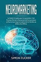 Neuromarketing: La guida completa per comprendere i vari processi mentali e decisionali del consumatore e aumentare esponenzialmente le vendite sia online che offline.(Italian Edition).