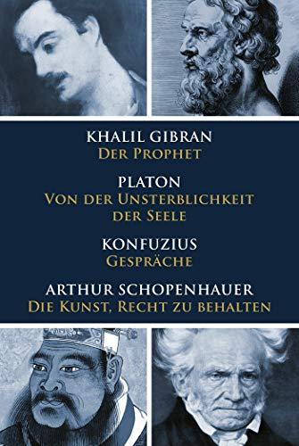Klassiker des philosophischen Denkens: Gibran, Der Prophet - Platon, Von der Unsterblichkeit der Seele - Konfuzius, Gespräche - Schopenhauer, Die Kunst, Recht zu behalten