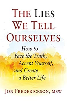 The Lies We Tell Ourselves  How to Face the Truth Accept Yourself and Create a Better Life