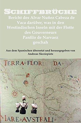 Schiffbrüche: Bericht des Alvar Nuñez Cabeza de Vaca darüber, was in den Westindischen Inseln mit der Flotte des Gouverneurs Panfilo de Narvaez geschah
