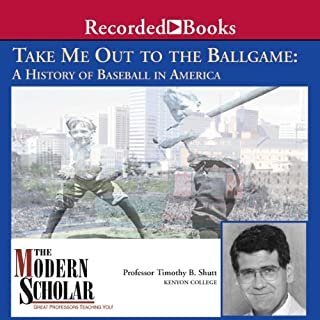 The Modern Scholar     Take Me Out to the Ballgame: A History of Baseball in America              By:                                                                                                                                 Professor Timothy B. Shutt                               Narrated by:                                                                                                                                 Professor Timothy B. Shutt                      Length: 8 hrs and 1 min     26 ratings     Overall 4.1