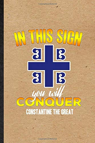 In This Sign You Will Conquer Constantine the Great: Blank Funny Constantine The Great Journal Notebook To Write For Historical Emperor, Inspirational ... Special Birthday Gift Idea Classic 110 Pages