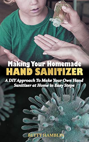 MAKING YOUR HOMEMADE HAND SANITIZER: A DIY Approach To Make Your Own Hand Sanitizer at Home in Easy Steps