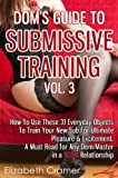 Dom's Guide To Submissive Training Vol. 3: How To Use These 31 Everyday Objects To Train Your New Sub For Ultimate Pleasure & Excitement. A Must Read For ... A BDSM Relationship (Men's Guide to BDSM)