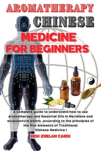 AROMATHERAPY CHINESE MEDICINE FOR BEGINNERS: A complete Guide to understand how to use Aromatherapy and Essential Oils in Meridians and Acupuncture points ... to the Five Elements. (English Edition)