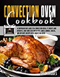 Convection Oven Cookbook: A Comprehensive Guide To a Convection Oven, Its Merits And Demerits, And...