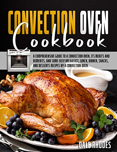 Convection Oven Cookbook: A Comprehensive Guide To a Convection Oven, Its Merits And Demerits, And Some Easy Breakfast, Lunch, Dinner, Snacks, And Desserts Recipes By a Convection Oven.