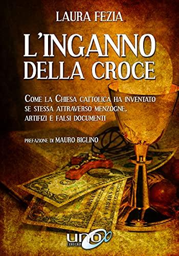 L'Inganno della Croce: Come la Chiesa Cattolica ha inventato se stessa attraverso menzogne, artifizi e falsi documenti (La Via dei Libri Eretici)