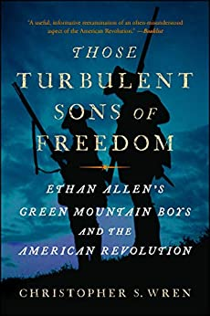 Those Turbulent Sons of Freedom: Ethan Allen's Green Mountain Boys and the American Revolution by [Christopher S. Wren]