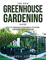 The New Greenhouse Gardening Guide: How to Growing Vegetables, Flowers, and Herbs AllYear-round