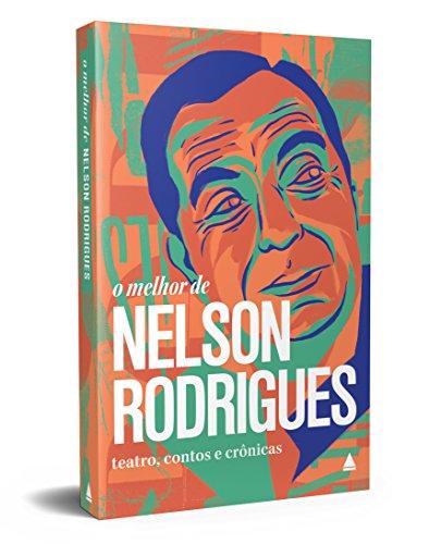 O melhor de Nelson Rodrigues: Teatro, contos e crônicas
