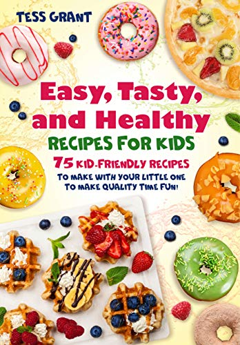 Easy, Tasty, and Healthy Recipes For Kids: 75 Kid-Friendly Recipes To Make With Your Little One To Make Quality Time Fun! (English Edition)