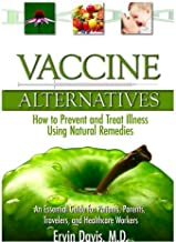 Vaccine Alternatives, An Essential Guide for Patients, Parents, Travelers, and Healthcare Workers. How to Prevent and Treat Illness using Natural Remedies