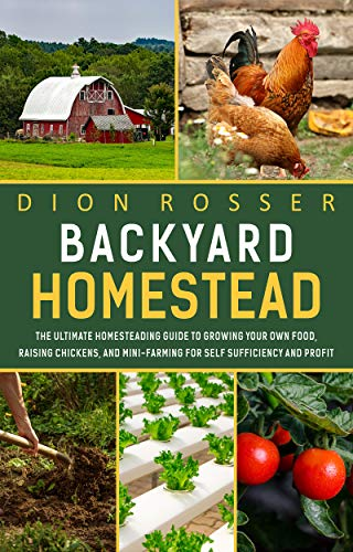 Backyard Homestead: The Ultimate Homesteading Guide to Growing Your Own Food, Raising Chickens, and Mini-Farming for Self Sufficiency and Profit by [Dion Rosser]