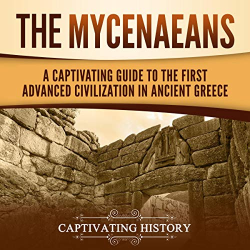 The Mycenaeans: A Captivating Guide to the First Advanced Civilization in Ancient Greece cover art